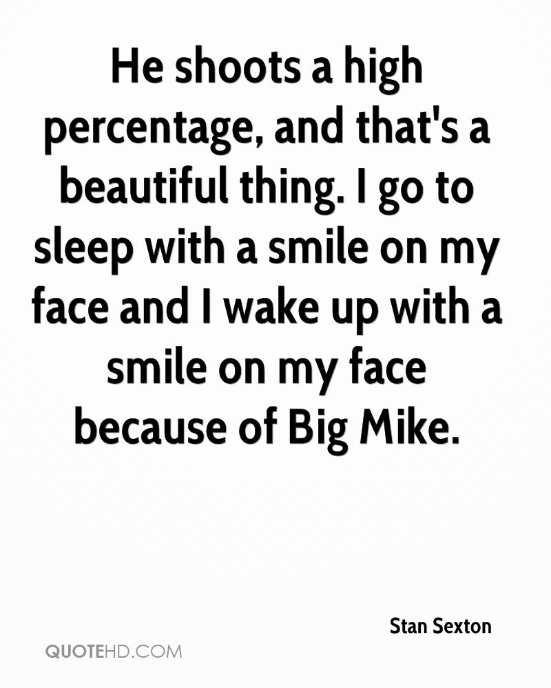 He shoots a high percentage, and that's a beautiful thing. I go to sleep with a smile on my face and I wake up with a smile on my face because of Big Mike.