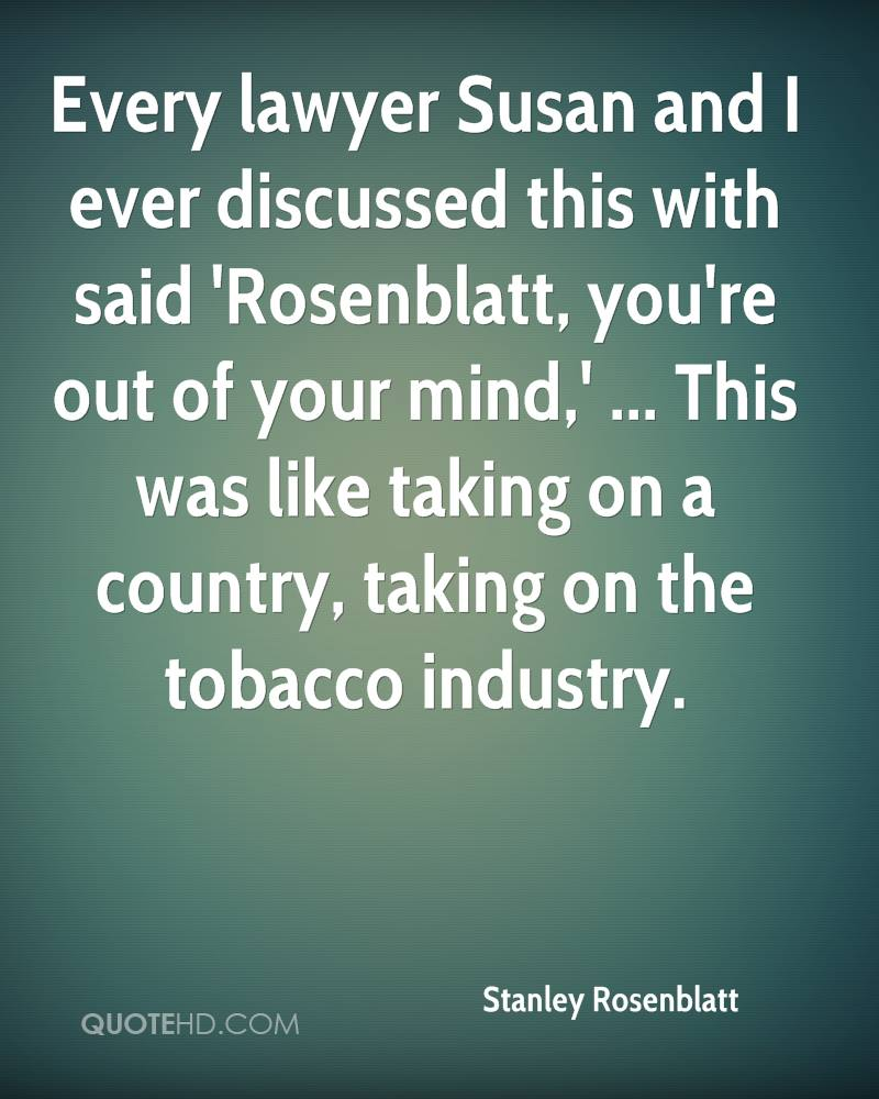 Every lawyer Susan and I ever discussed this with said 'Rosenblatt, you're out of your mind,' ... This was like taking on a country, taking on the tobacco industry.
