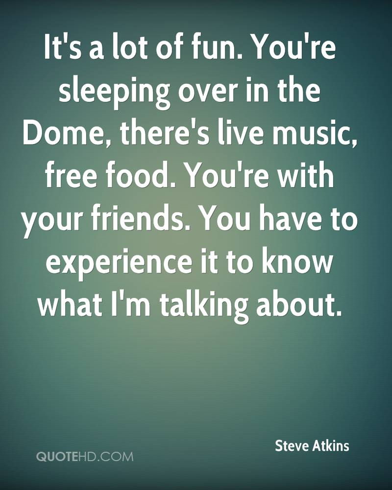 It's a lot of fun. You're sleeping over in the Dome, there's live music, free food. You're with your friends. You have to experience it to know what I'm talking about.