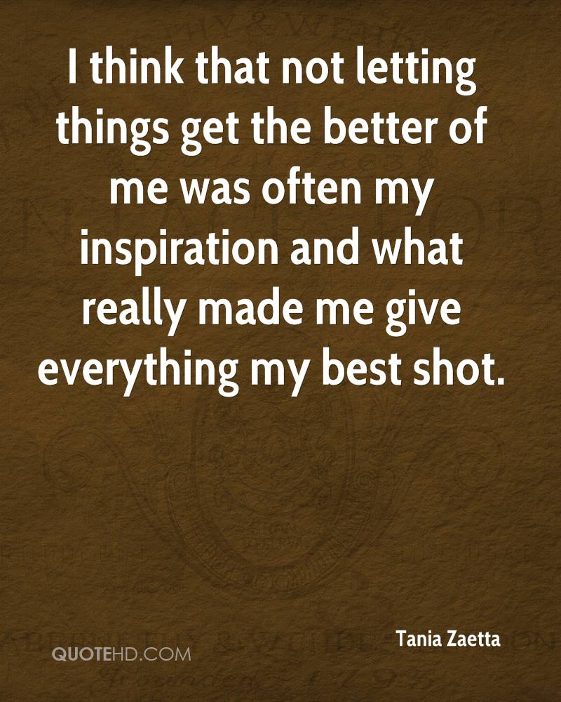 I think that not letting things get the better of me was often my inspiration and what really made me give everything my best shot.