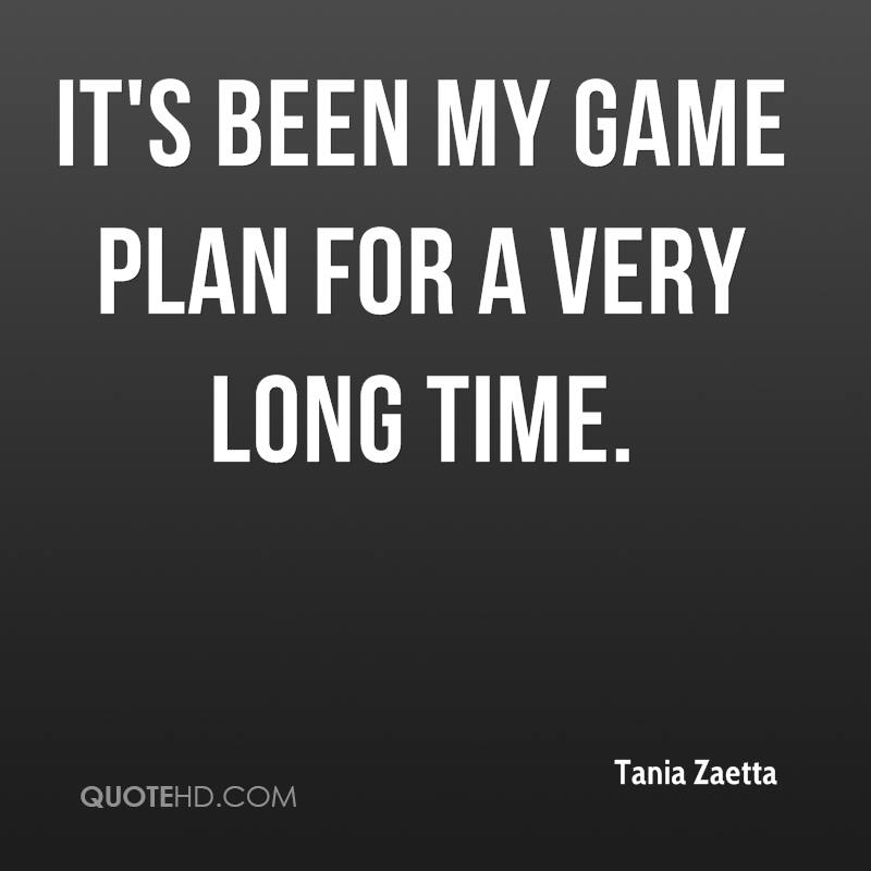 It's been my game plan for a very long time.