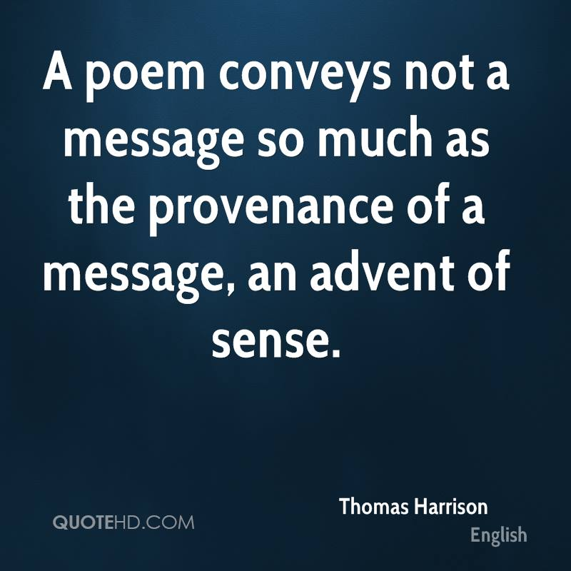 A poem conveys not a message so much as the provenance of a message, an advent of sense.