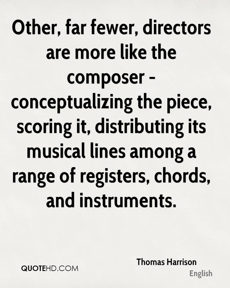 Other, far fewer, directors are more like the composer - conceptualizing the piece, scoring it, distributing its musical lines among a range of registers, chords, and instruments.