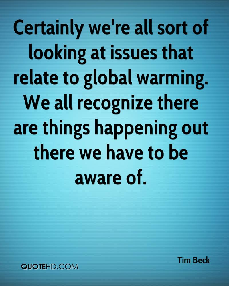 Certainly we're all sort of looking at issues that relate to global warming. We all recognize there are things happening out there we have to be aware of.