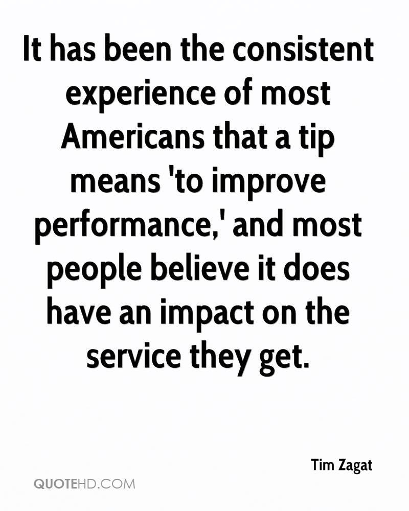 It has been the consistent experience of most Americans that a tip means 'to improve performance,' and most people believe it does have an impact on the service they get.