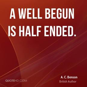A. C. Benson - A well begun is half ended.