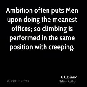 A. C. Benson - Ambition often puts Men upon doing the meanest offices; so climbing is performed in the same position with creeping.