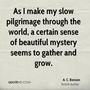 A. C. Benson - As I make my slow pilgrimage through the world, a certain sense of beautiful mystery seems to gather and grow.