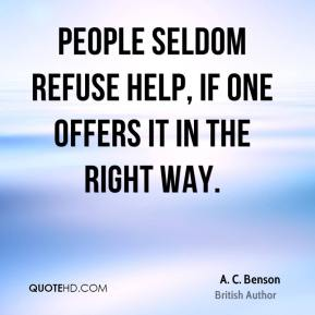 A. C. Benson - People seldom refuse help, if one offers it in the right way.