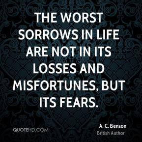 A. C. Benson - The worst sorrows in life are not in its losses and misfortunes, but its fears.