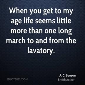 A. C. Benson - When you get to my age life seems little more than one long march to and from the lavatory.