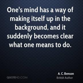 One's mind has a way of making itself up in the background, and it suddenly becomes clear what one means to do.