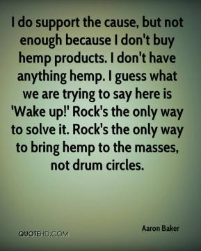 Aaron Baker - I do support the cause, but not enough because I don't buy hemp products. I don't have anything hemp. I guess what we are trying to say here is 'Wake up!' Rock's the only way to solve it. Rock's the only way to bring hemp to the masses, not drum circles.