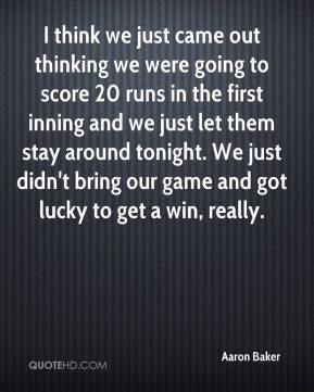 I think we just came out thinking we were going to score 20 runs in the first inning and we just let them stay around tonight. We just didn't bring our game and got lucky to get a win, really.