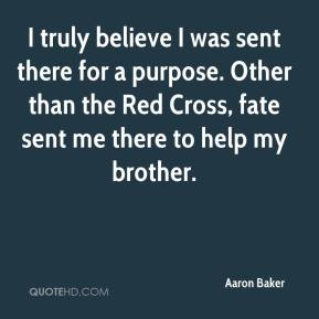 I truly believe I was sent there for a purpose. Other than the Red Cross, fate sent me there to help my brother.