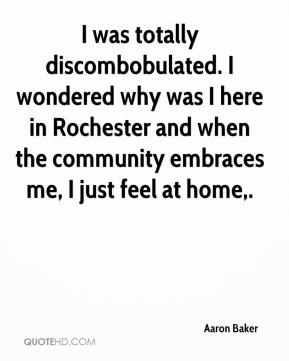 I was totally discombobulated. I wondered why was I here in Rochester and when the community embraces me, I just feel at home.