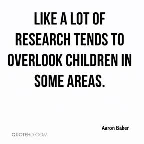 Aaron Baker - like a lot of research tends to overlook children in some areas.