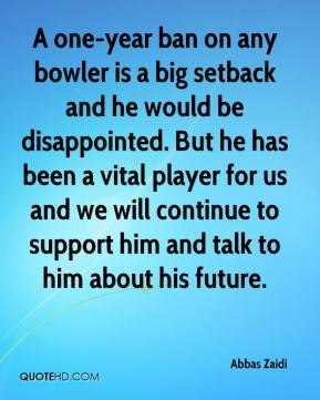 Abbas Zaidi - A one-year ban on any bowler is a big setback and he would be disappointed. But he has been a vital player for us and we will continue to support him and talk to him about his future.