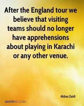 Abbas Zaidi - After the England tour we believe that visiting teams should no longer have apprehensions about playing in Karachi or any other venue.
