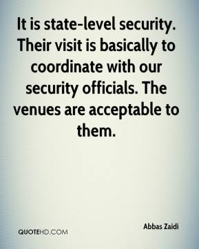 Abbas Zaidi - It is state-level security. Their visit is basically to coordinate with our security officials. The venues are acceptable to them.