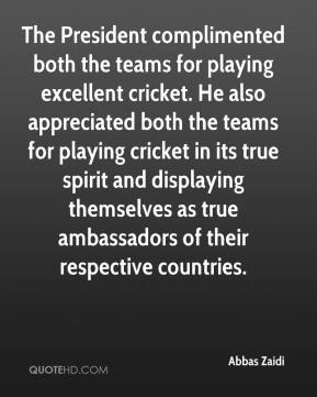 Abbas Zaidi - The President complimented both the teams for playing excellent cricket. He also appreciated both the teams for playing cricket in its true spirit and displaying themselves as true ambassadors of their respective countries.