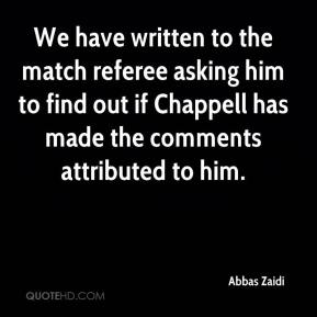 Abbas Zaidi - We have written to the match referee asking him to find out if Chappell has made the comments attributed to him.
