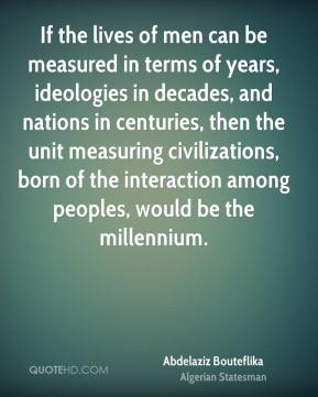 Abdelaziz Bouteflika - If the lives of men can be measured in terms of years, ideologies in decades, and nations in centuries, then the unit measuring civilizations, born of the interaction among peoples, would be the millennium.