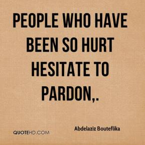Abdelaziz Bouteflika - People who have been so hurt hesitate to pardon, ... It is so easy to say 'sorry' but in reality here it is difficult to swallow.