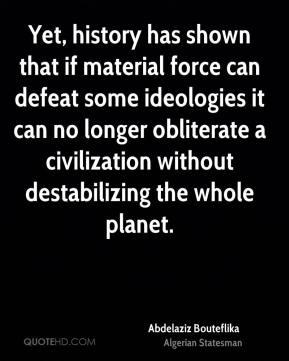 Yet, history has shown that if material force can defeat some ideologies it can no longer obliterate a civilization without destabilizing the whole planet.
