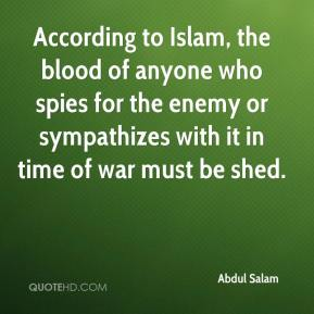 Abdul Salam - According to Islam, the blood of anyone who spies for the enemy or sympathizes with it in time of war must be shed.