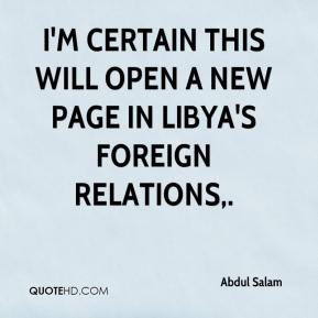 Abdul Salam - I'm certain this will open a new page in Libya's foreign relations.