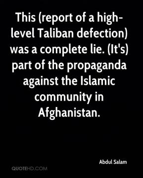Abdul Salam - This (report of a high-level Taliban defection) was a complete lie. (It's) part of the propaganda against the Islamic community in Afghanistan.