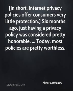 Abner Germanow - [In short, Internet privacy policies offer consumers very little protection.] Six months ago, just having a privacy policy was considered pretty honorable, ... Today, most policies are pretty worthless.