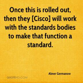 Once this is rolled out, then they [Cisco] will work with the standards bodies to make that function a standard.