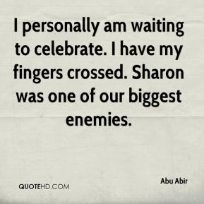 I personally am waiting to celebrate. I have my fingers crossed. Sharon was one of our biggest enemies.