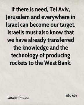 Abu Abir - If there is need, Tel Aviv, Jerusalem and everywhere in Israel can become our target. Israelis must also know that we have already transferred the knowledge and the technology of producing rockets to the West Bank.