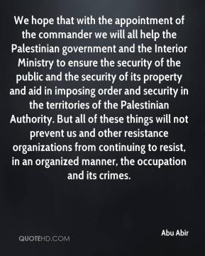 We hope that with the appointment of the commander we will all help the Palestinian government and the Interior Ministry to ensure the security of the public and the security of its property and aid in imposing order and security in the territories of the Palestinian Authority. But all of these things will not prevent us and other resistance organizations from continuing to resist, in an organized manner, the occupation and its crimes.