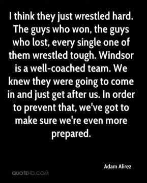 I think they just wrestled hard. The guys who won, the guys who lost, every single one of them wrestled tough. Windsor is a well-coached team. We knew they were going to come in and just get after us. In order to prevent that, we've got to make sure we're even more prepared.