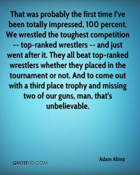 Adam Alirez - That was probably the first time I've been totally impressed, 100 percent. We wrestled the toughest competition -- top-ranked wrestlers -- and just went after it. They all beat top-ranked wrestlers whether they placed in the tournament or not. And to come out with a third place trophy and missing two of our guns, man, that's unbelievable.