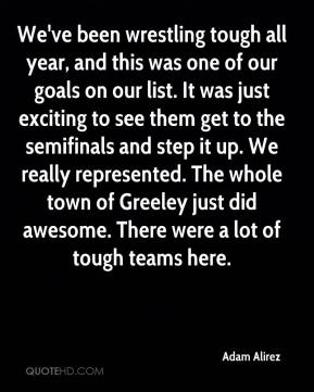 We've been wrestling tough all year, and this was one of our goals on our list. It was just exciting to see them get to the semifinals and step it up. We really represented. The whole town of Greeley just did awesome. There were a lot of tough teams here.
