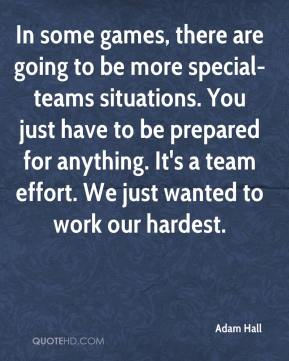 In some games, there are going to be more special-teams situations. You just have to be prepared for anything. It's a team effort. We just wanted to work our hardest.