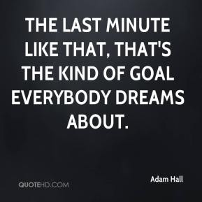 Adam Hall - The last minute like that, that's the kind of goal everybody dreams about.