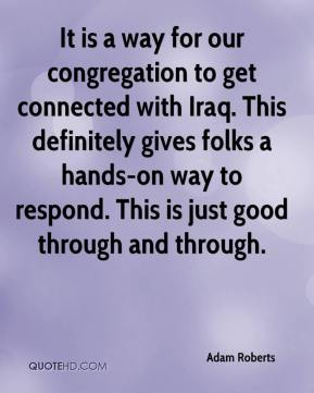 Adam Roberts - It is a way for our congregation to get connected with Iraq. This definitely gives folks a hands-on way to respond. This is just good through and through.