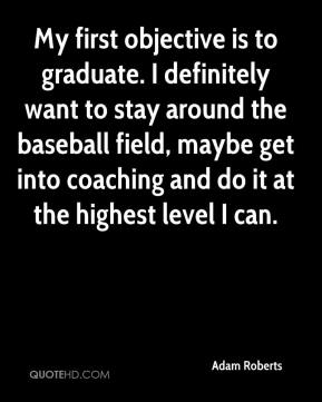 Adam Roberts - My first objective is to graduate. I definitely want to stay around the baseball field, maybe get into coaching and do it at the highest level I can.