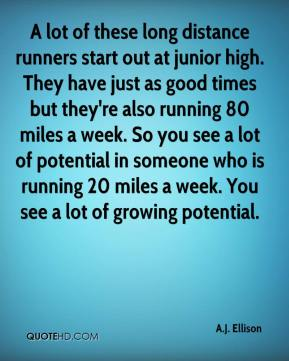 A.J. Ellison - A lot of these long distance runners start out at junior high. They have just as good times but they're also running 80 miles a week. So you see a lot of potential in someone who is running 20 miles a week. You see a lot of growing potential.
