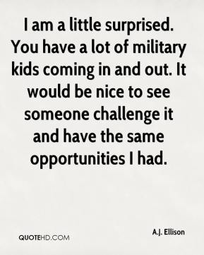 I am a little surprised. You have a lot of military kids coming in and out. It would be nice to see someone challenge it and have the same opportunities I had.