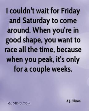 I couldn't wait for Friday and Saturday to come around. When you're in good shape, you want to race all the time, because when you peak, it's only for a couple weeks.