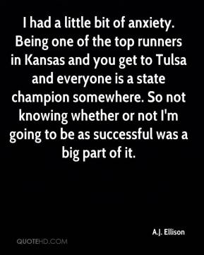 I had a little bit of anxiety. Being one of the top runners in Kansas and you get to Tulsa and everyone is a state champion somewhere. So not knowing whether or not I'm going to be as successful was a big part of it.