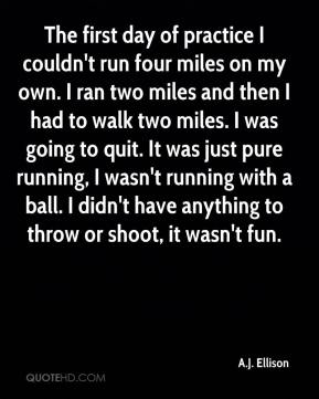 The first day of practice I couldn't run four miles on my own. I ran two miles and then I had to walk two miles. I was going to quit. It was just pure running, I wasn't running with a ball. I didn't have anything to throw or shoot, it wasn't fun.