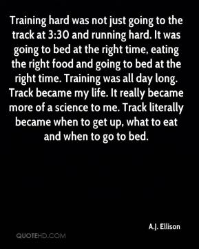 Training hard was not just going to the track at 3:30 and running hard. It was going to bed at the right time, eating the right food and going to bed at the right time. Training was all day long. Track became my life. It really became more of a science to me. Track literally became when to get up, what to eat and when to go to bed.